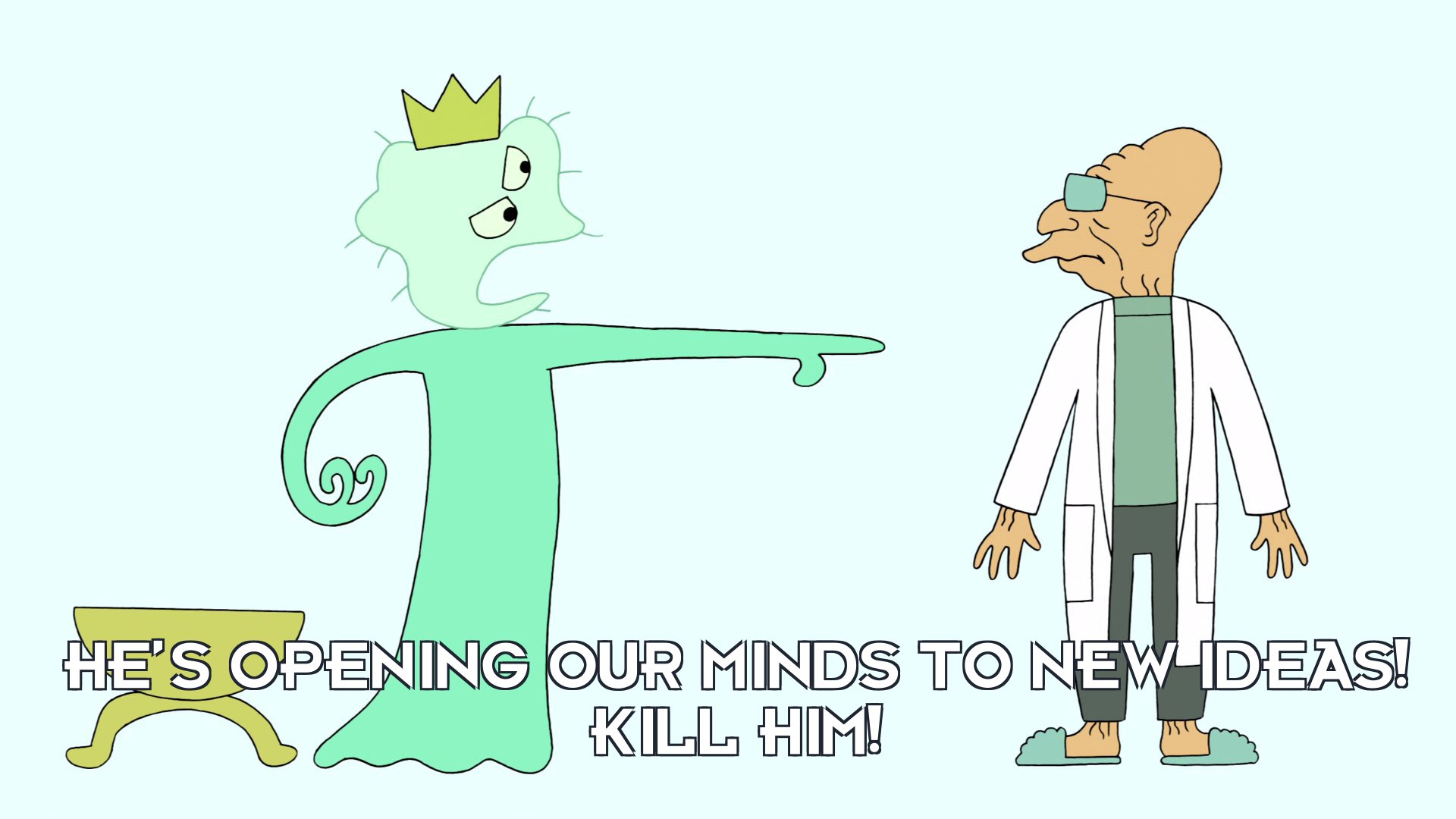 King of Flatbush: He's opening our minds to new ideas! Kill him!