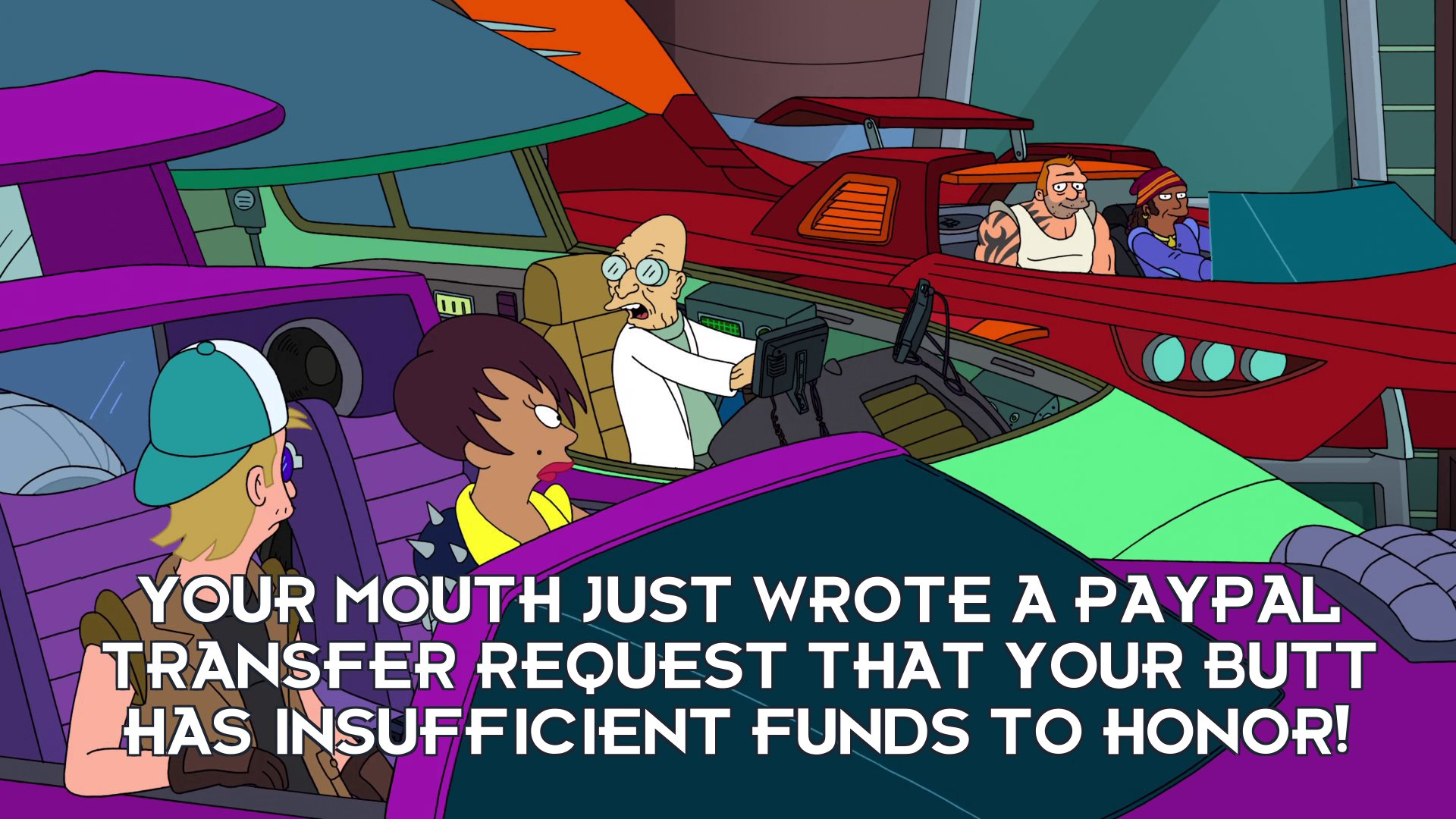Prof Hubert J Farnsworth: Your mouth just wrote a Paypal transfer request that your butt has insufficient funds to honor!