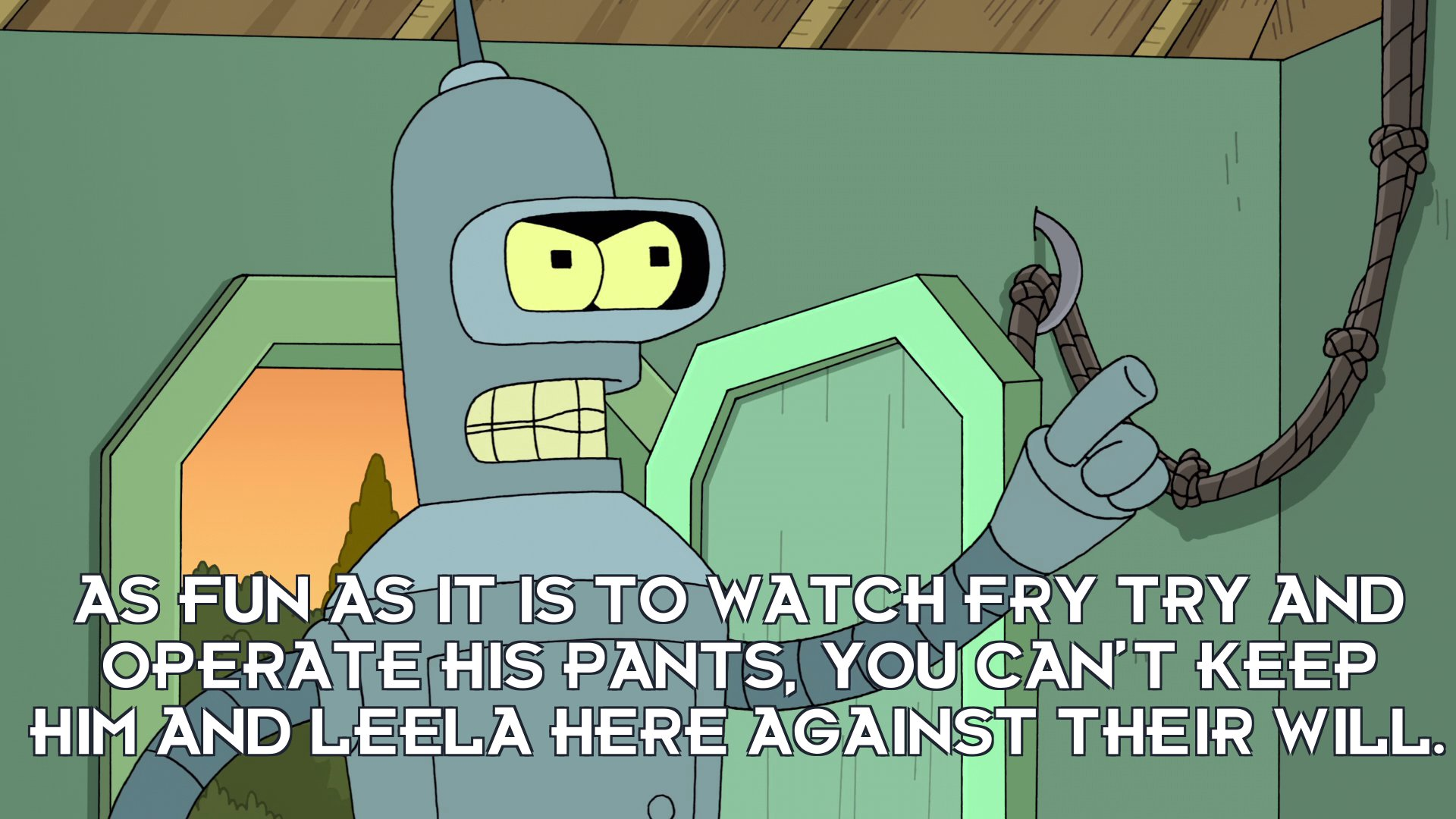 Bender Bending Rodriguez: As fun as it is to watch Fry try and operate his pants, you can't keep him and Leela here against their will.