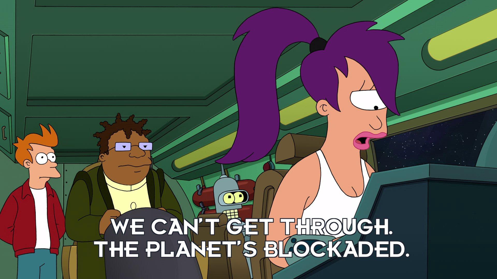Turanga Leela: We can't get through. The planet's blockaded.