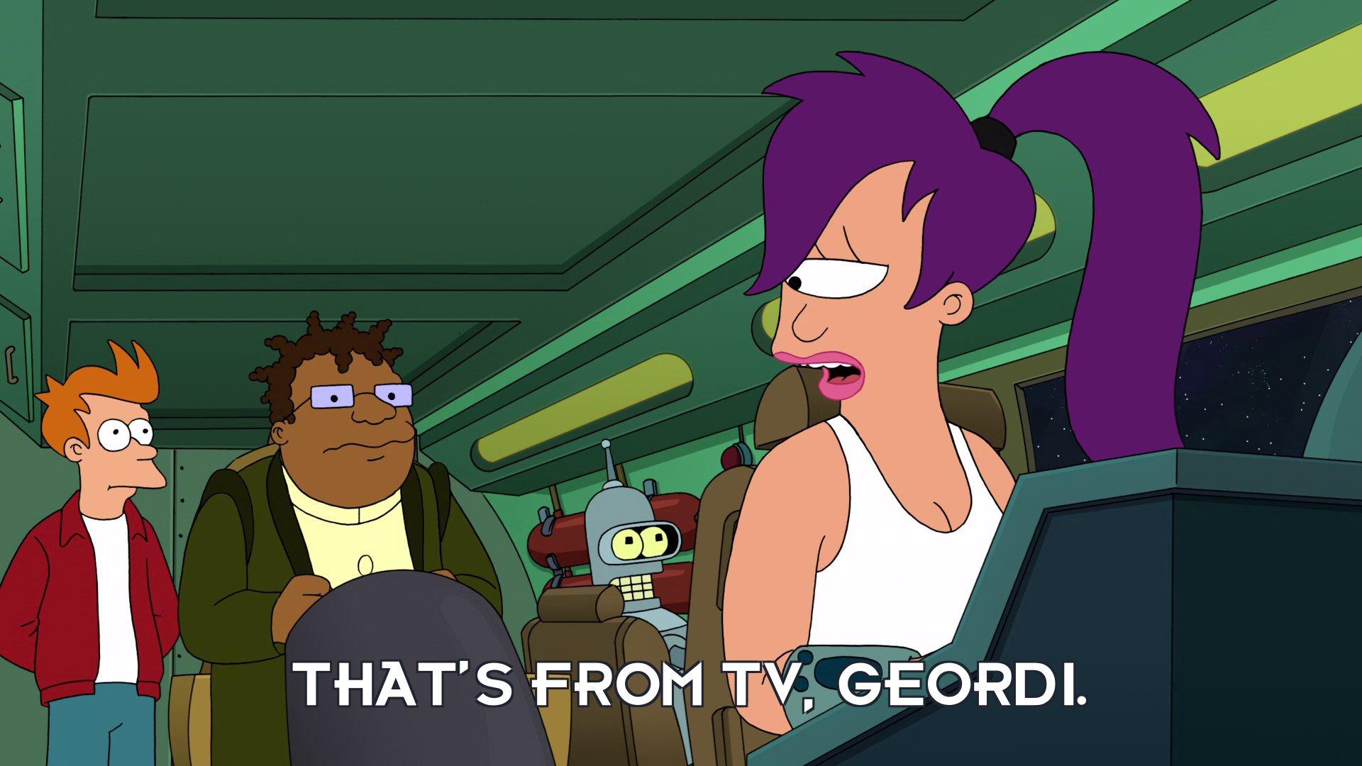 Turanga Leela: That's from TV, Geordi.