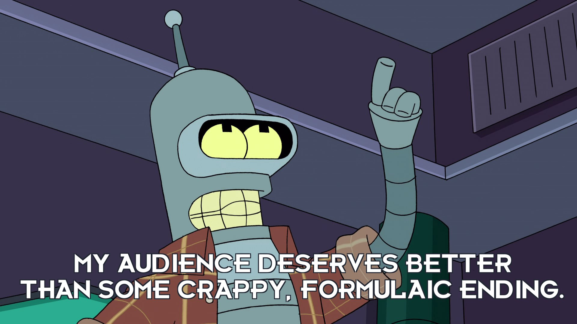 Bender Bending Rodriguez: My audience deserves better than some crappy, formulaic ending.
