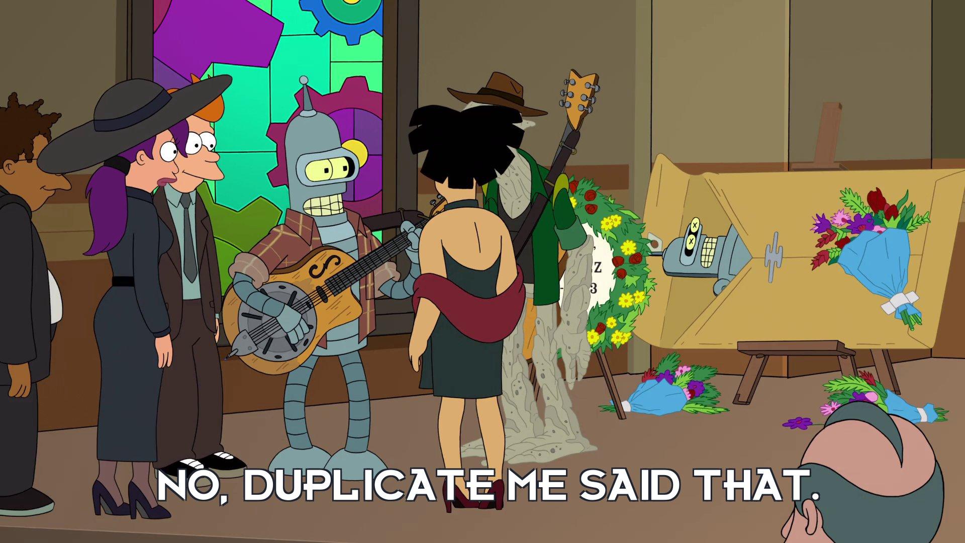 Bender Bending Rodriguez: No, duplicate me said that.
