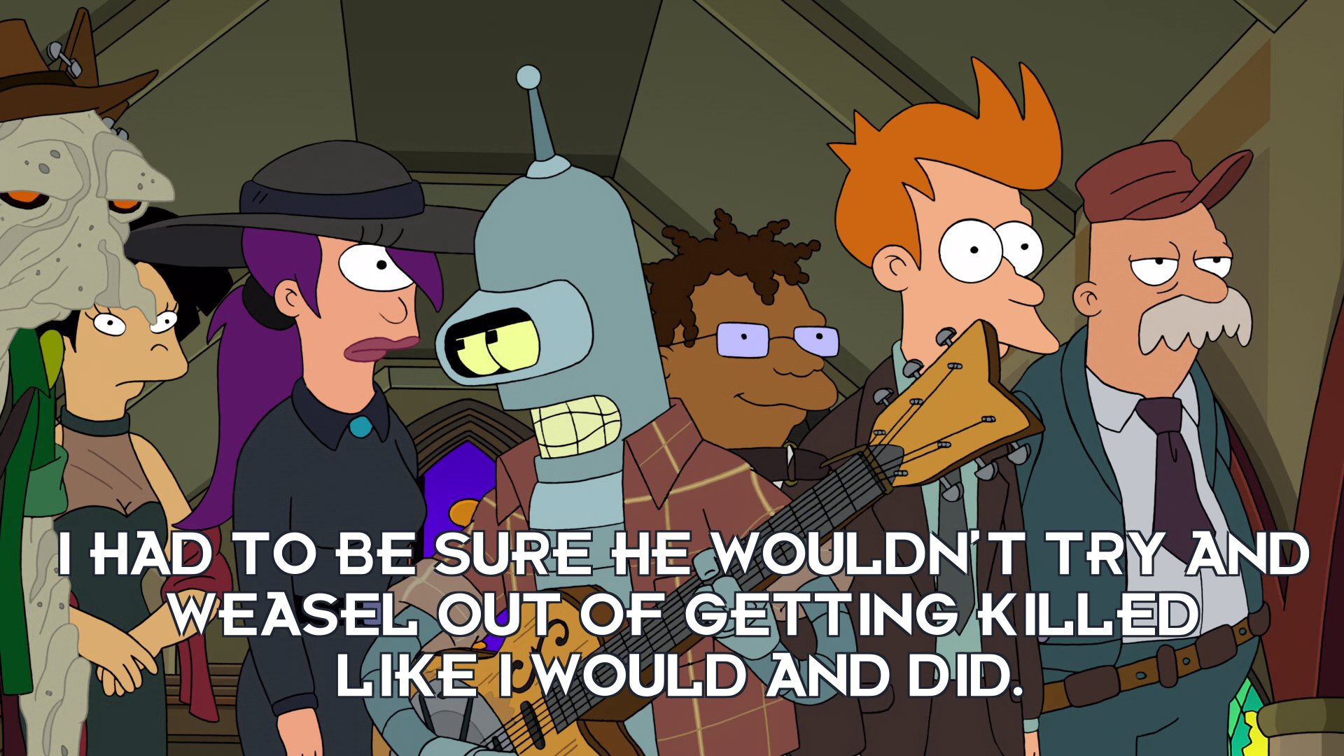 Bender Bending Rodriguez: I had to be sure he wouldn't try and weasel out of getting killed like I would and did.