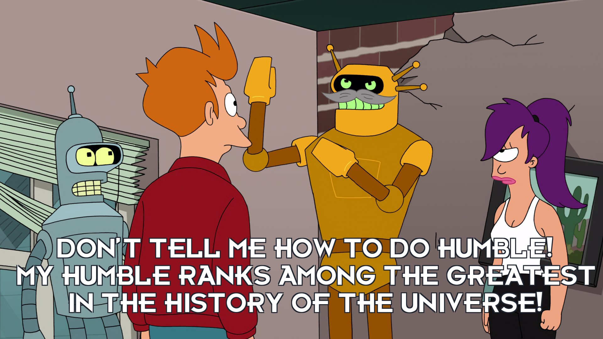 Calculon: Don't tell me how to do humble! My humble ranks among the greatest in the history of the Universe!