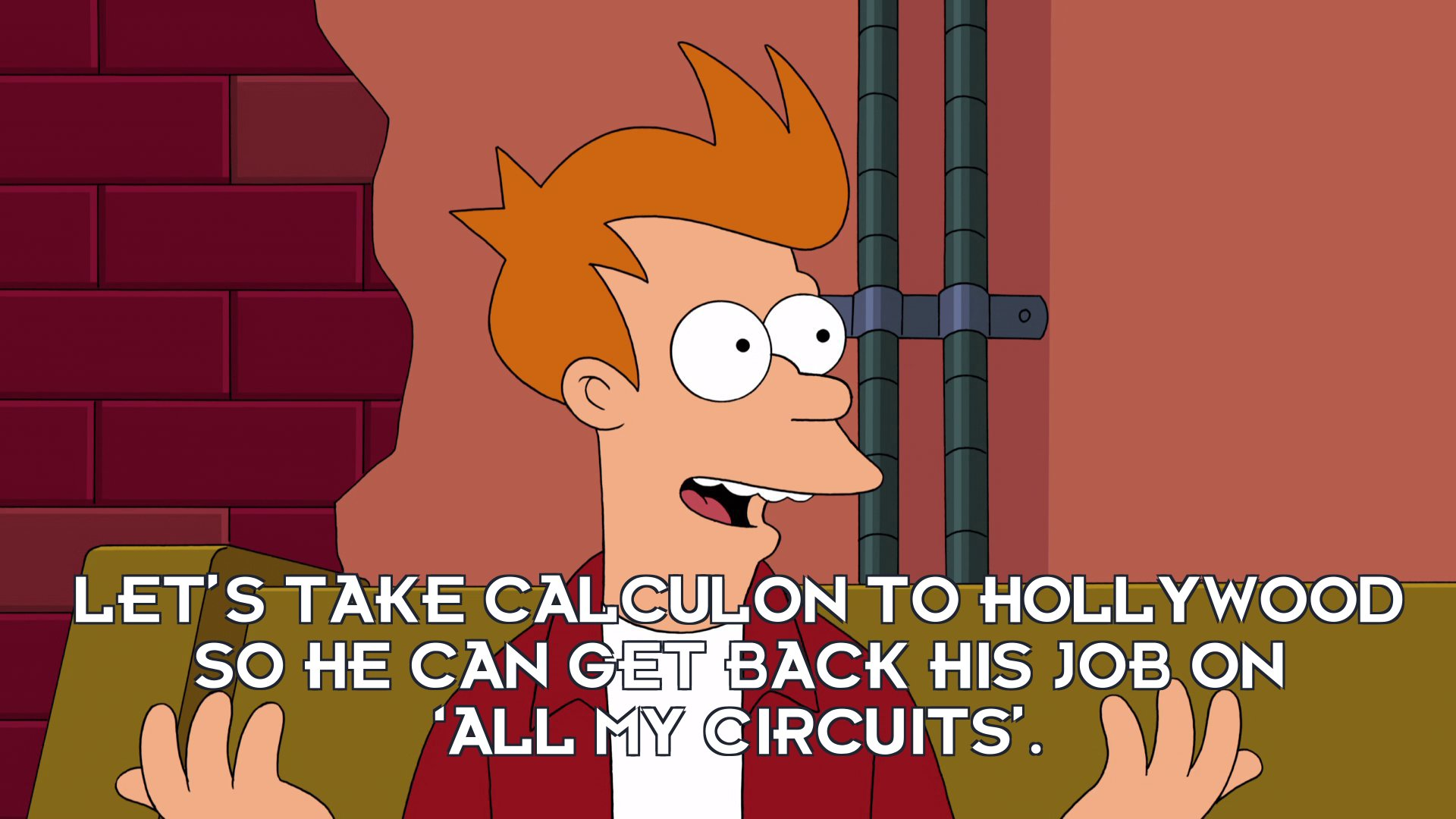 Philip J Fry: Let's take Calculon to Hollywood so he can get back his job on 'All My Circuits'.