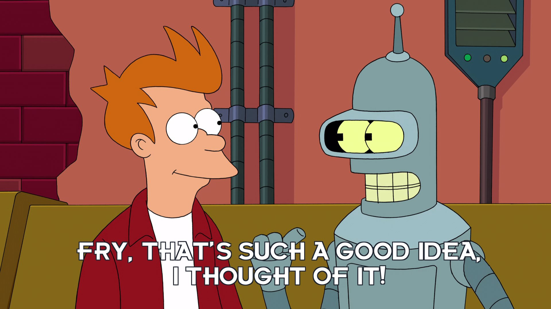 Bender Bending Rodriguez: Fry, that's such a good idea, I thought of it!
