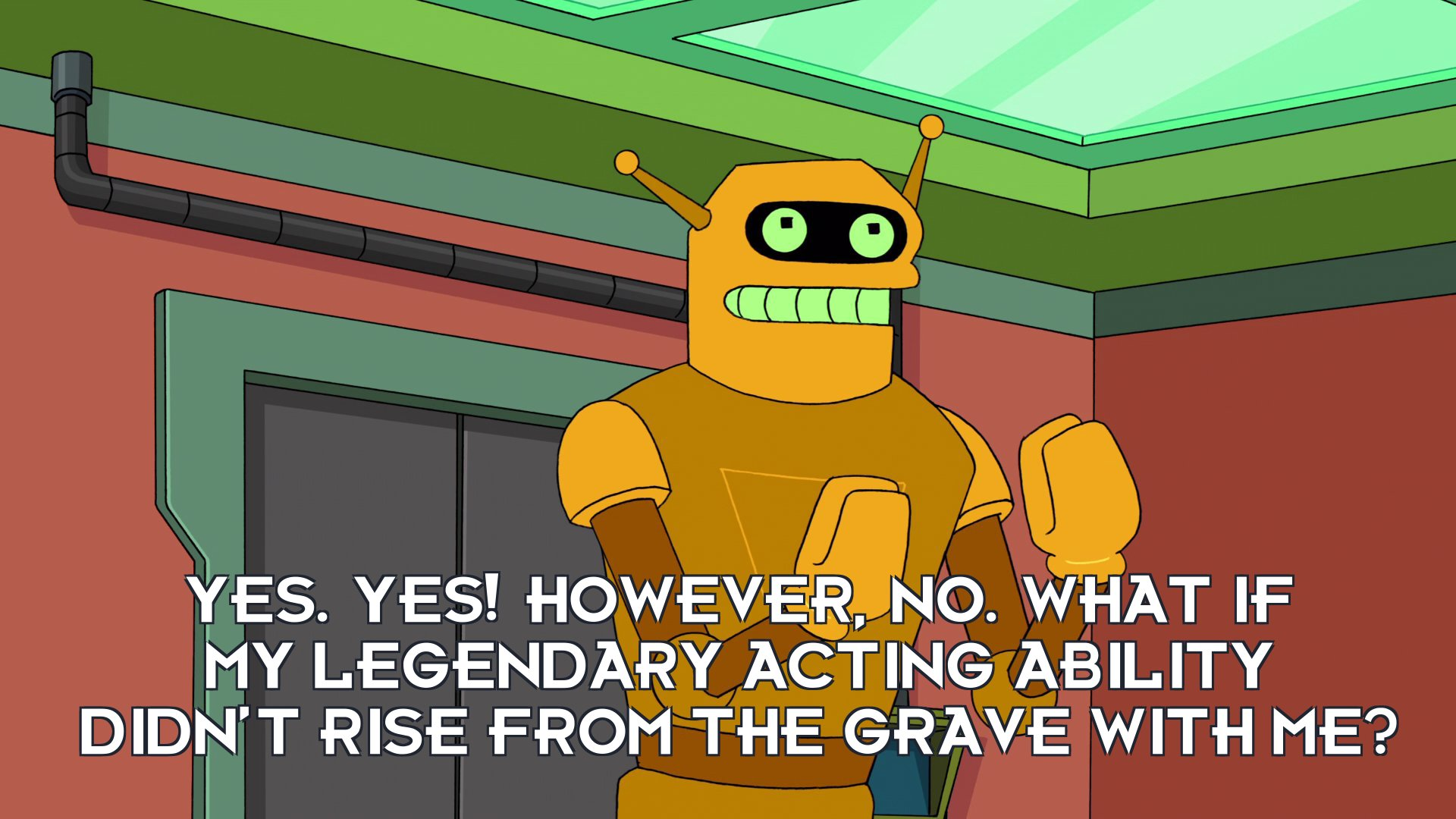 Calculon: Yes. Yes! However, no. What if my legendary acting ability didn't rise from the grave with me?