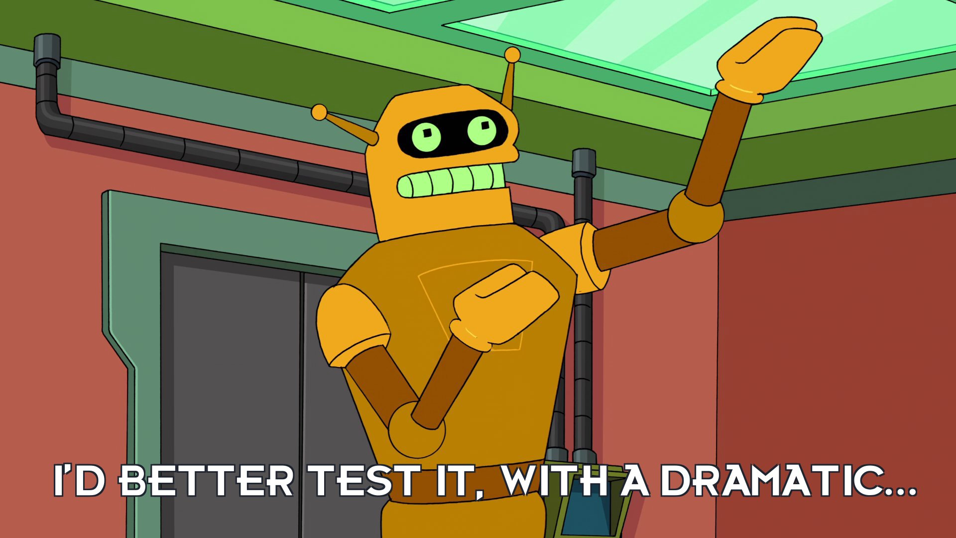 Calculon: I'd better test it, with a dramatic...