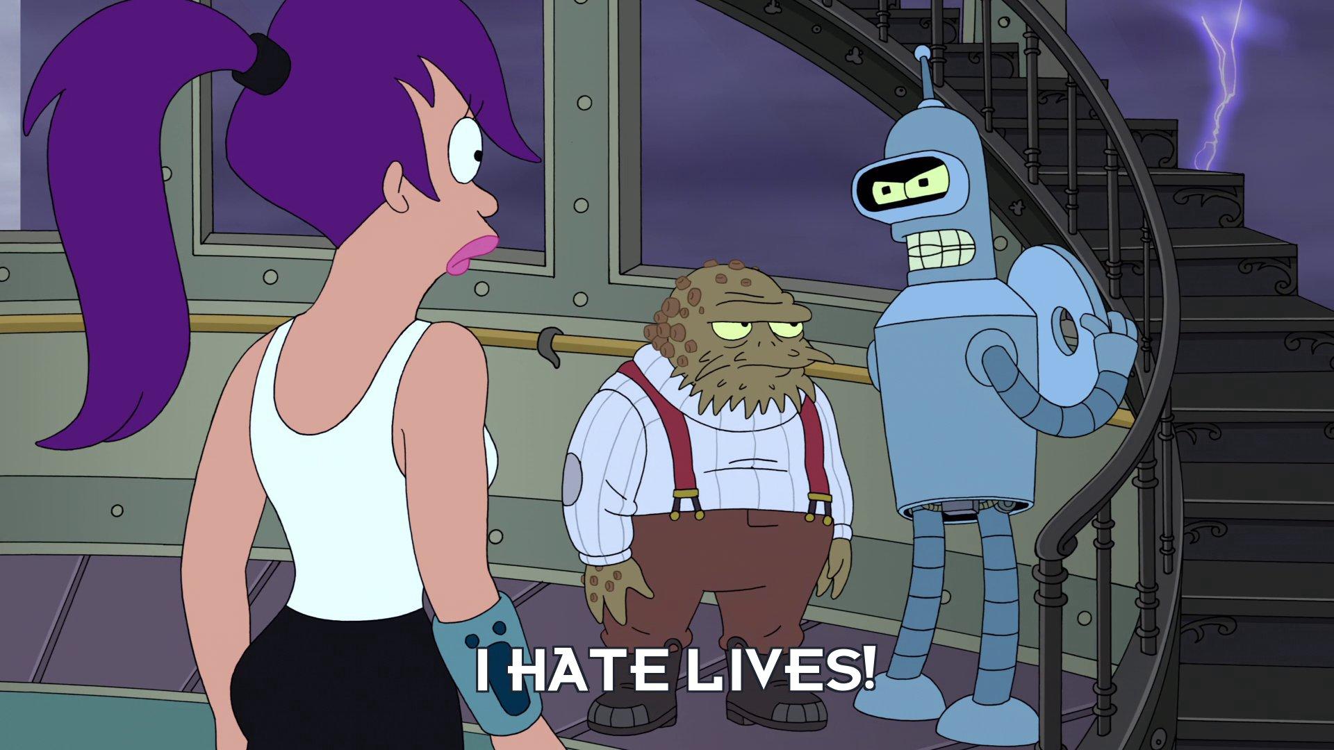 Bender Bending Rodriguez: I hate lives!