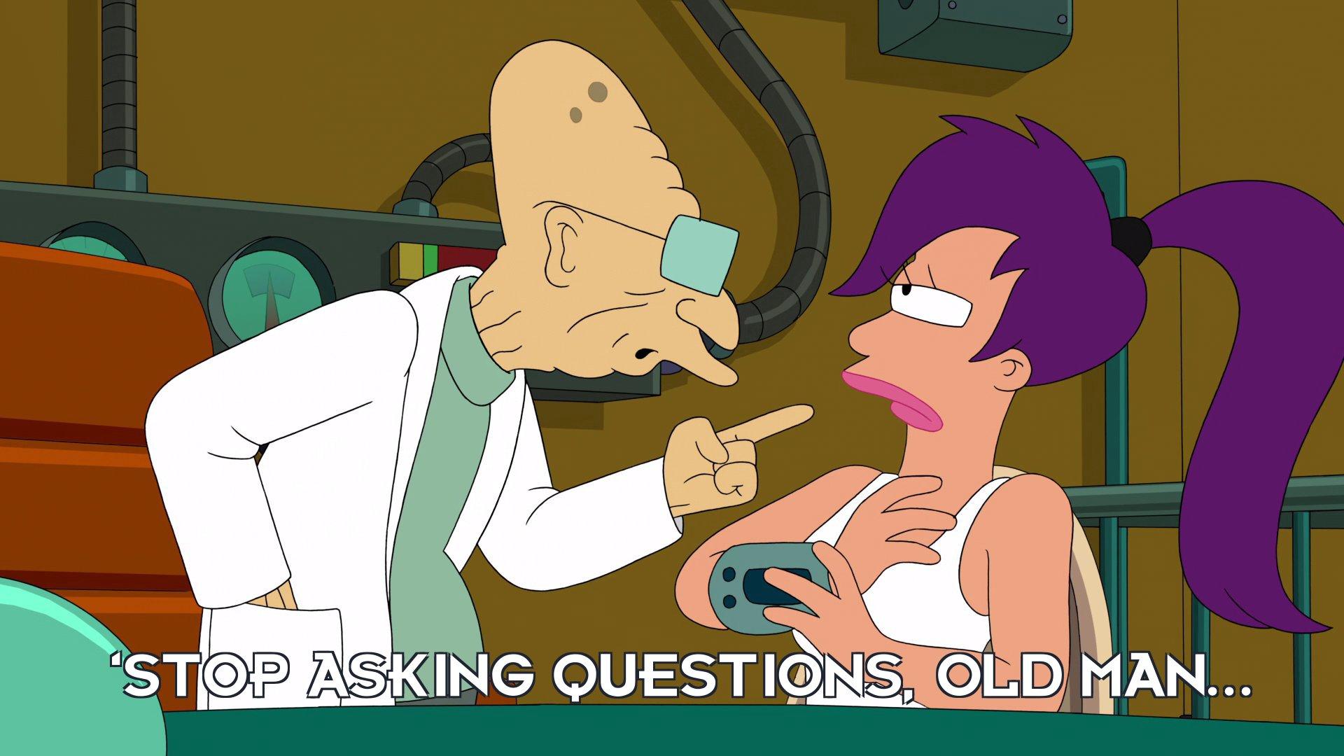 Prof Hubert J Farnsworth: 'Stop asking questions, old man...