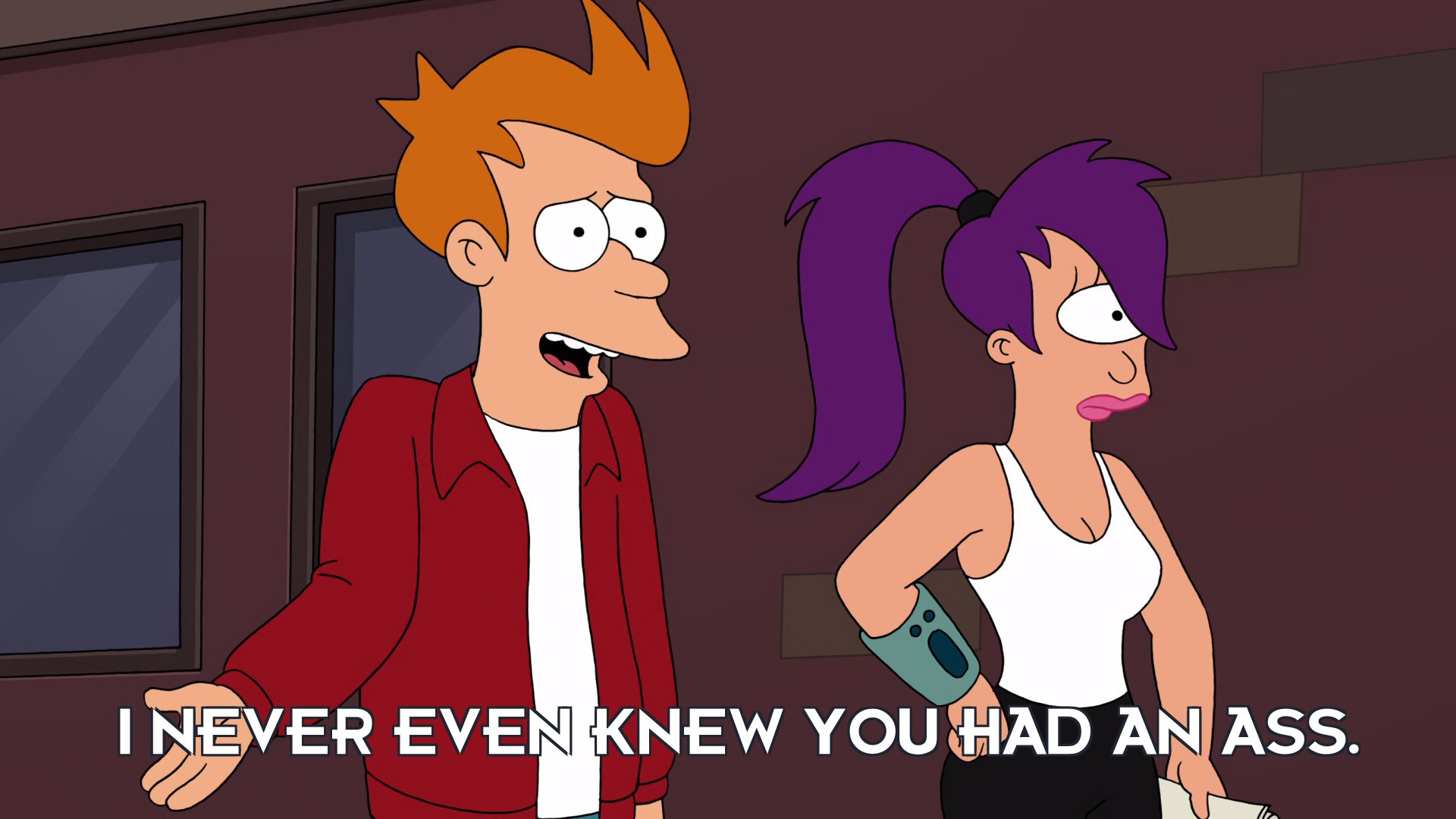 Philip J Fry: I never even knew you had an ass.