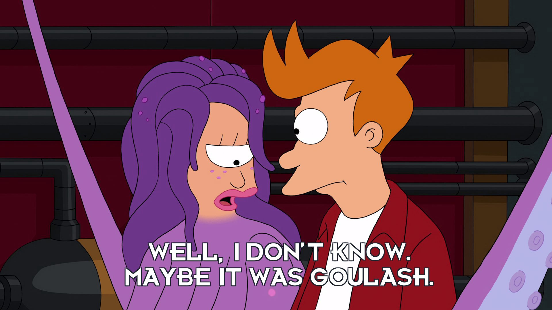 Turanga Leela: Well, I don't know. Maybe it was goulash.