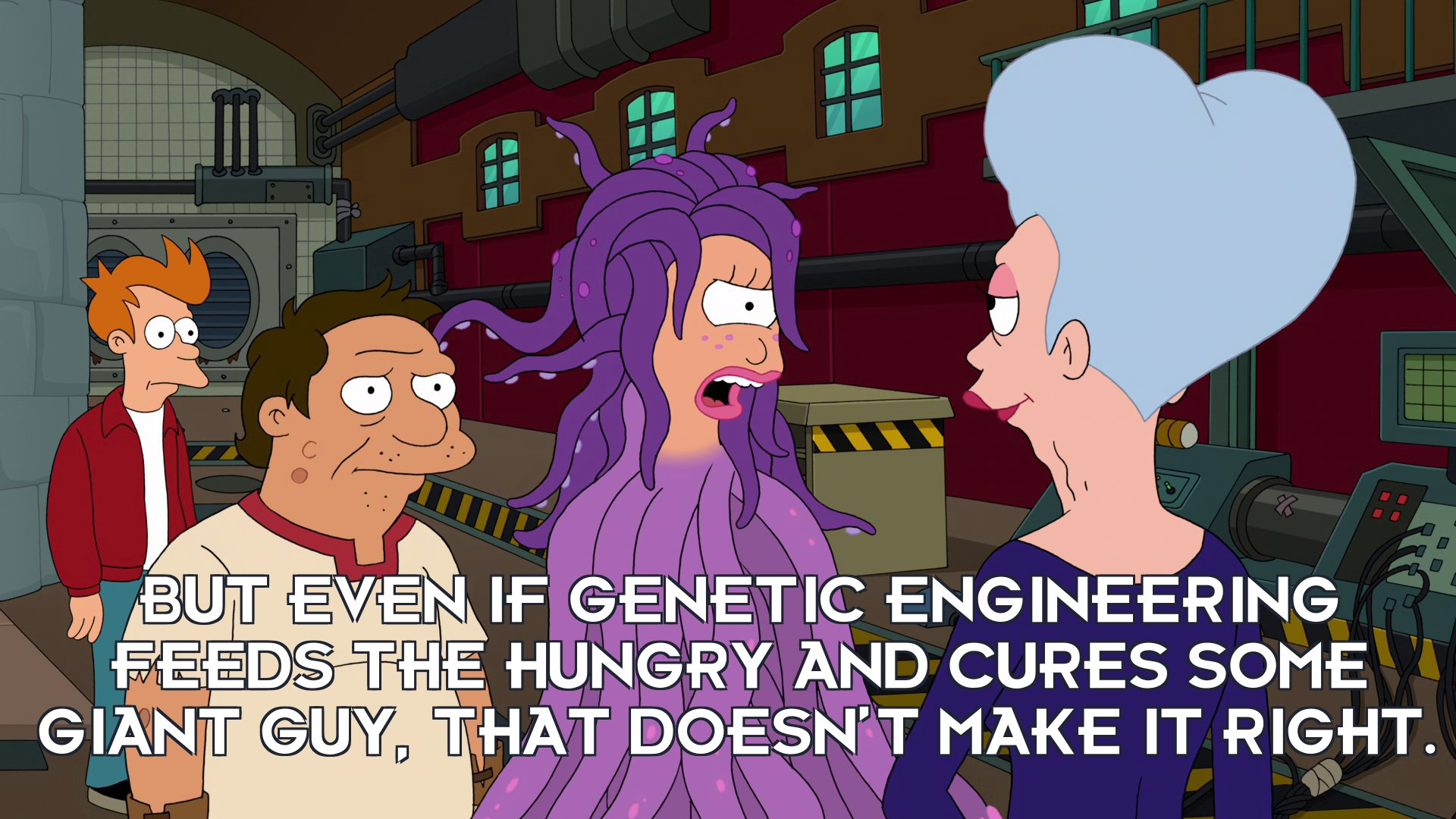 Turanga Leela: But even if genetic engineering feeds the hungry and cures some giant guy, that doesn't make it right.