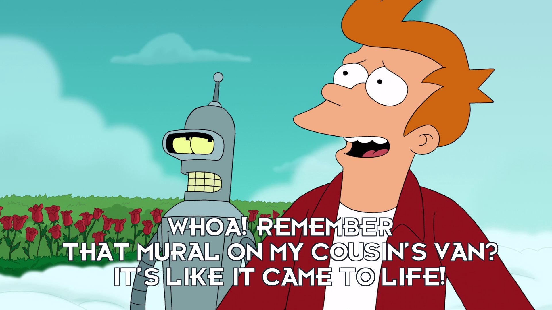 Philip J Fry: Whoa! Remember that mural on my cousin's van? It's like it came to life!
