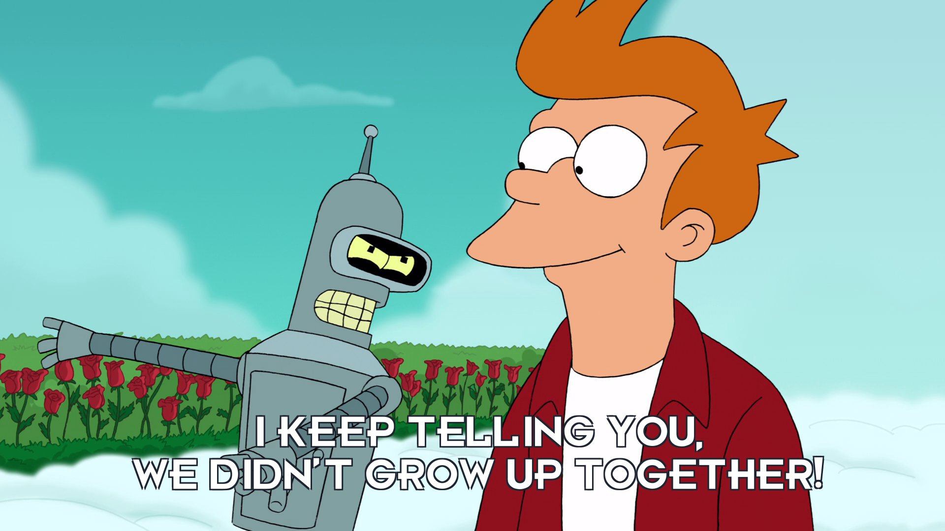 Bender Bending Rodriguez: I keep telling you, we didn't grow up together!