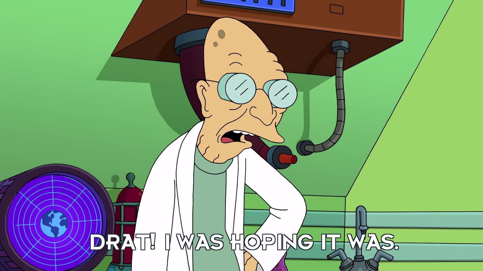 Prof Hubert J Farnsworth: Drat! I was hoping it was.