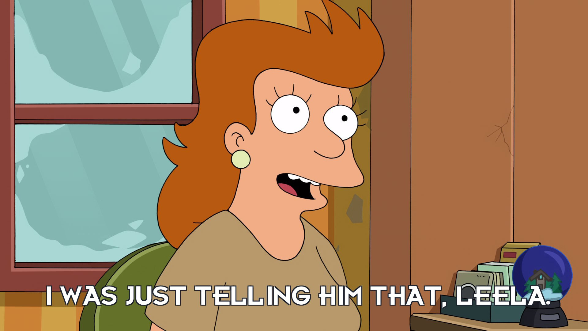 Fry's mother: I was just telling him that, Leela.