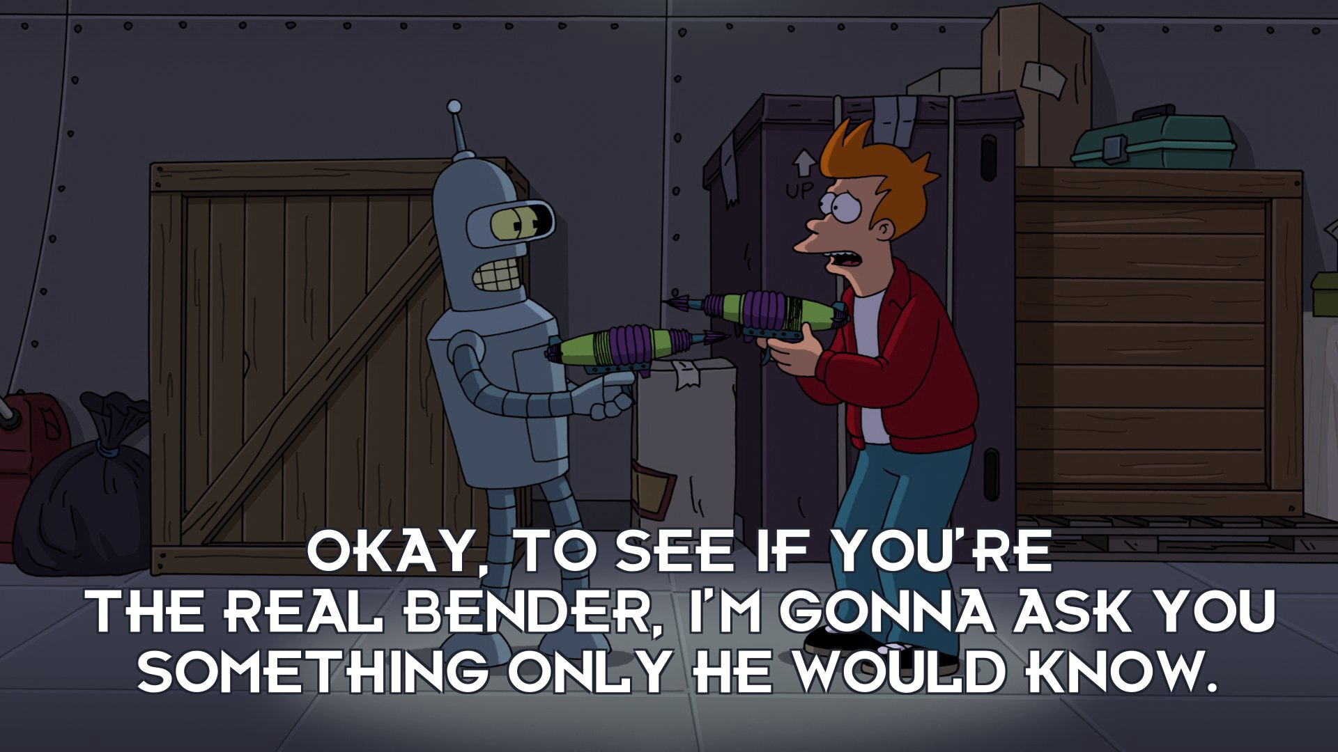 Philip J Fry: Okay, to see if you're the real Bender, I'm gonna ask you something only he would know.
