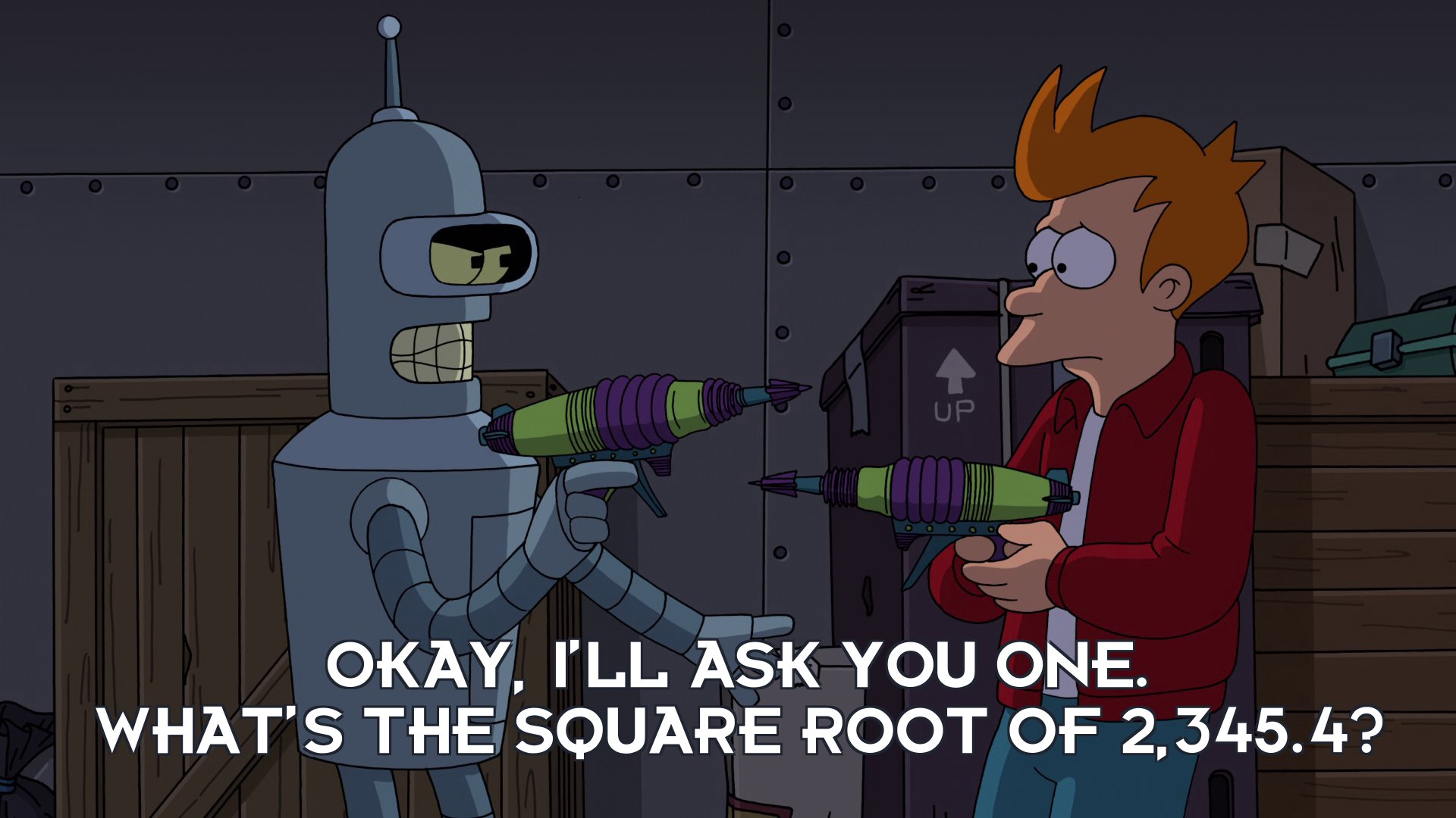 Bender Bending Rodriguez: Okay, I'll ask you one. What's the square root of 2,345.4?
