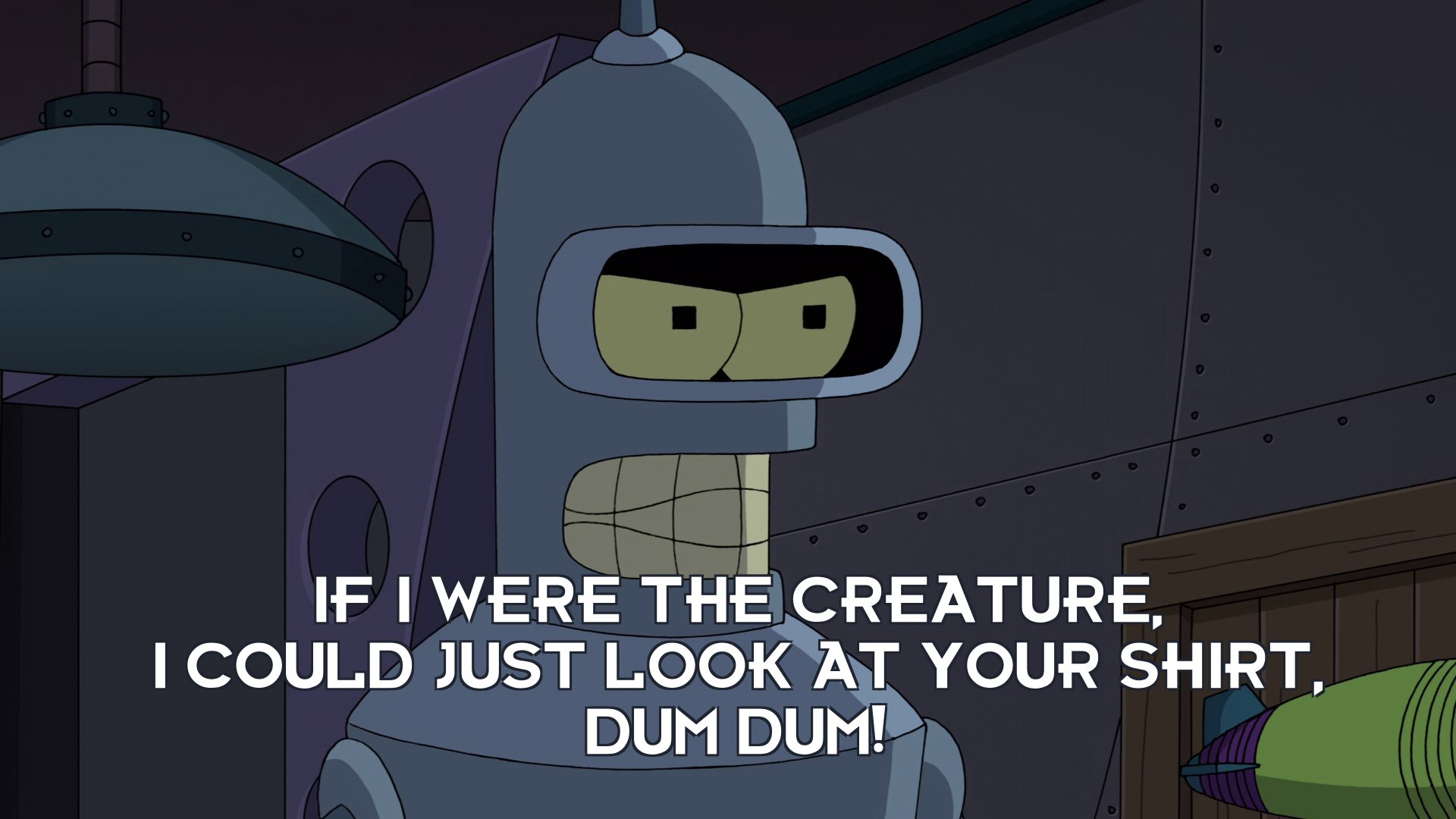 Bender Bending Rodriguez: If I were the creature, I could just look at your shirt, dum dum!