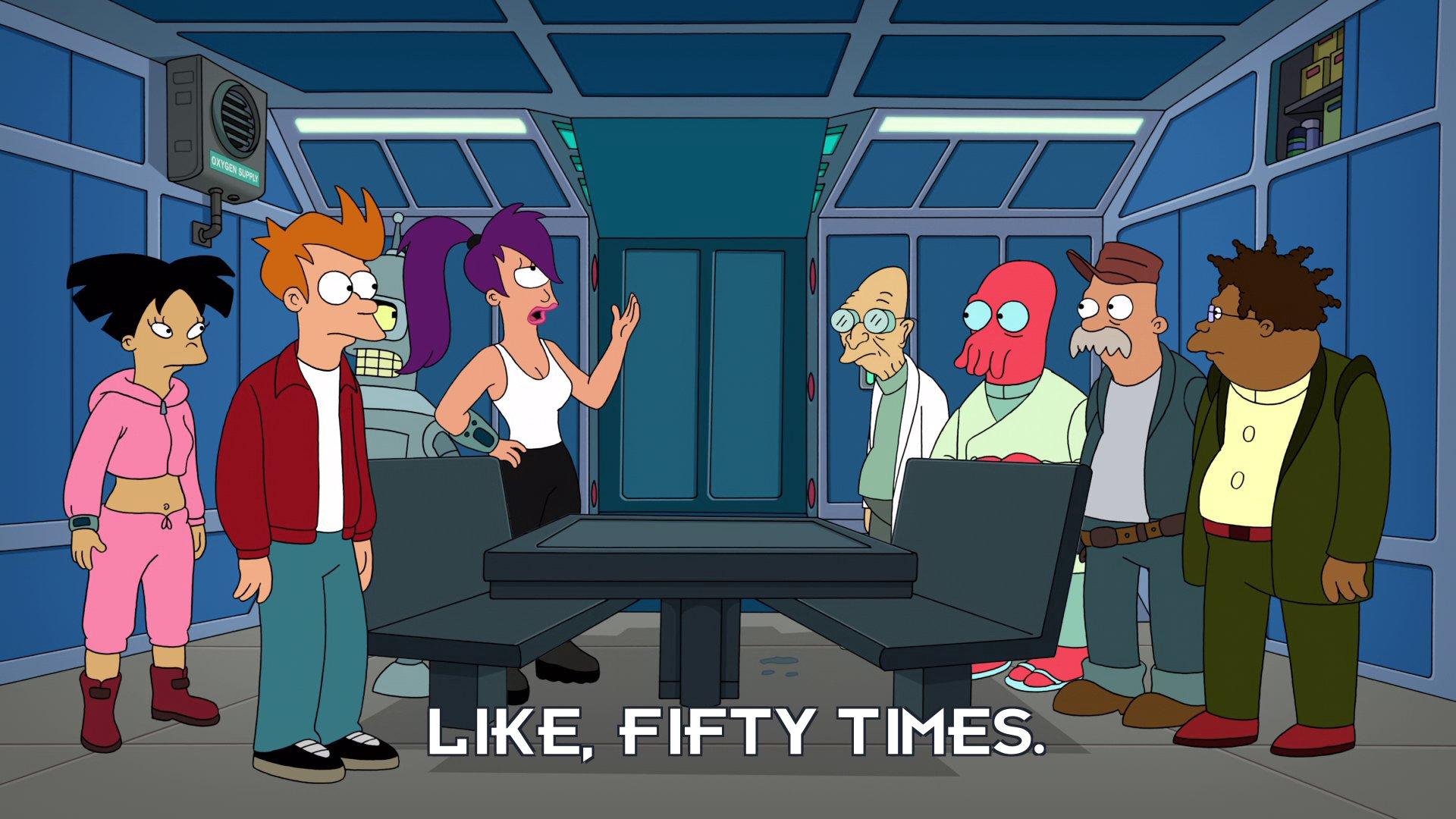 Turanga Leela: Like, fifty times.