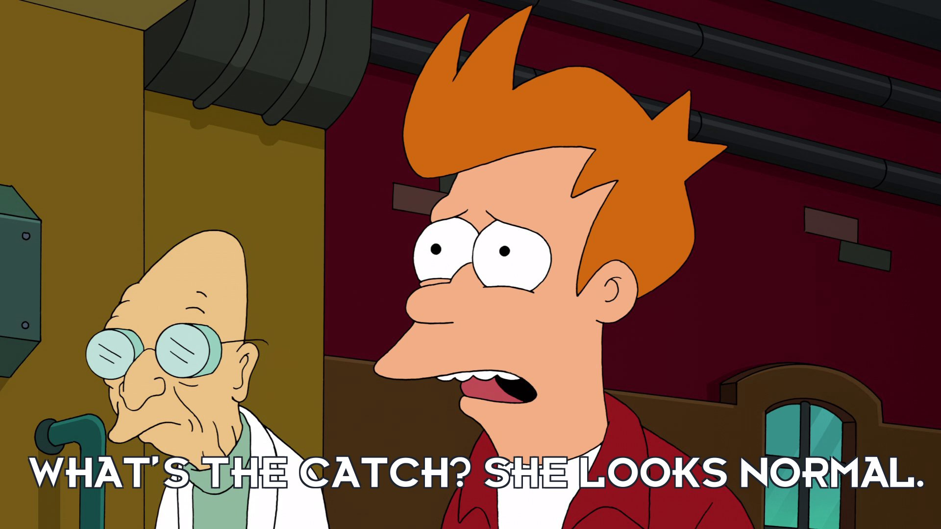 Philip J Fry: What's the catch? She looks normal.