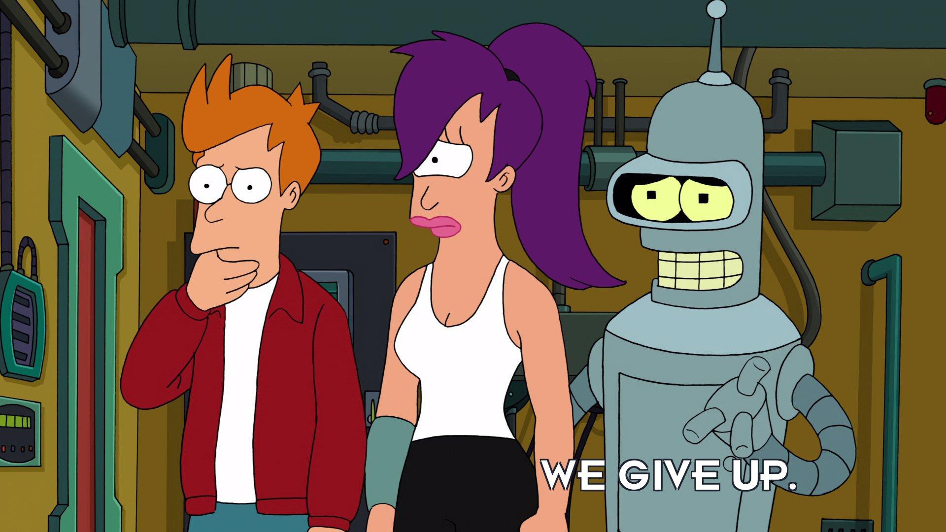 Bender Bending Rodriguez: We give up.