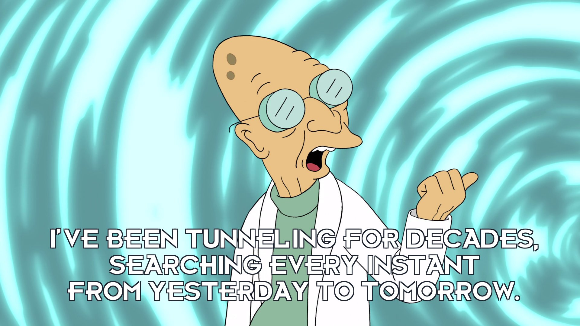 Prof Hubert J Farnsworth: I've been tunneling for decades, searching every instant from yesterday to tomorrow.