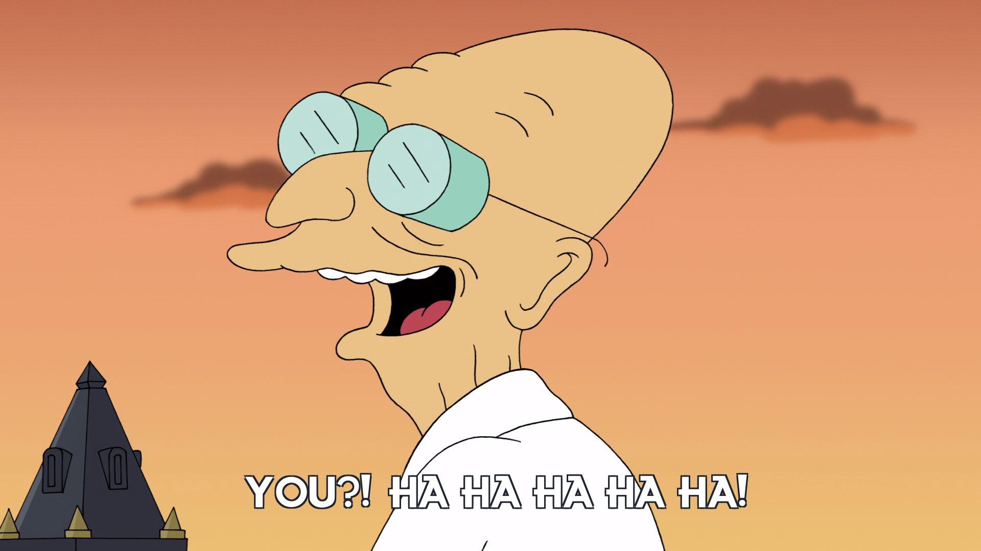 Prof Hubert J Farnsworth: You?! Ha ha ha ha ha!