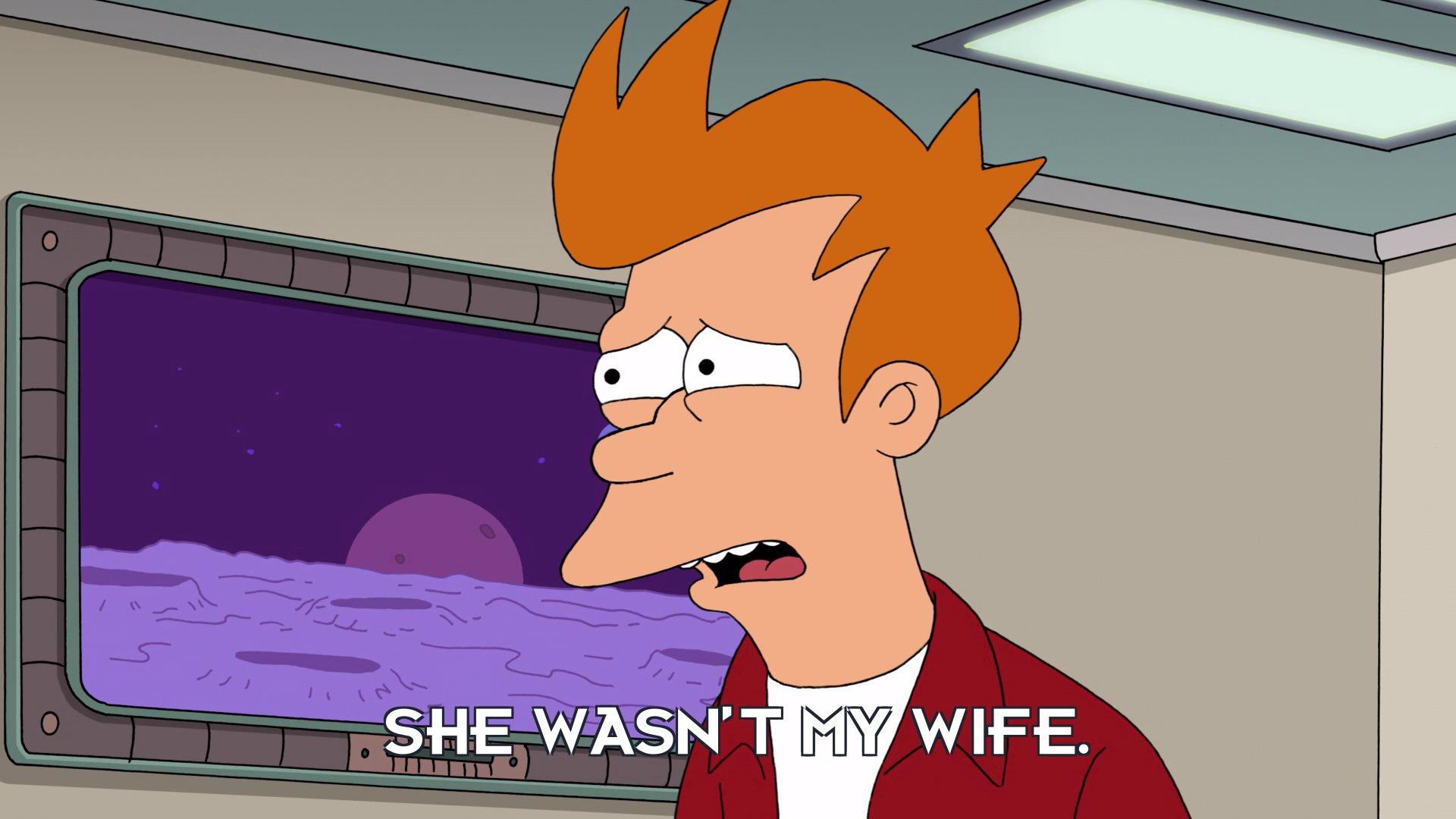 Philip J Fry: She wasn't my wife.