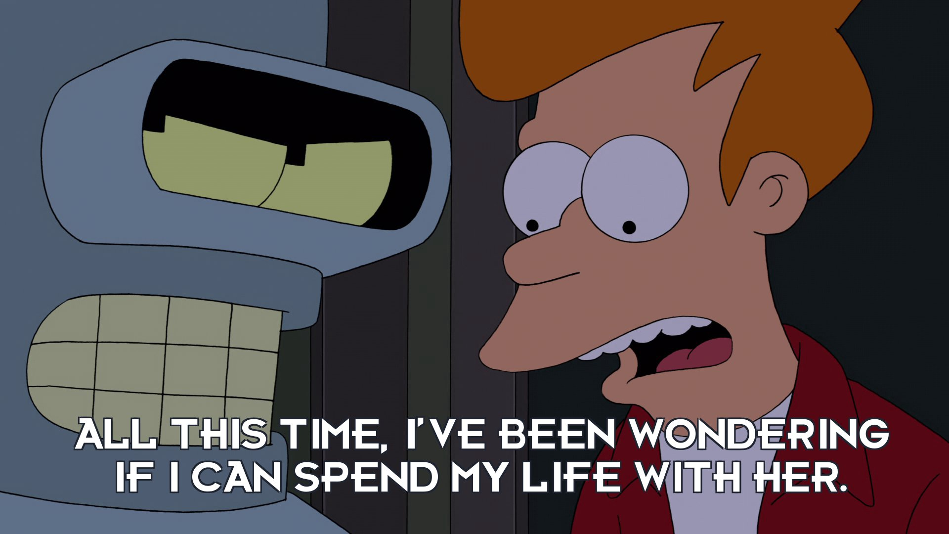 Philip J Fry: All this time, I've been wondering if I can spend my life with her.