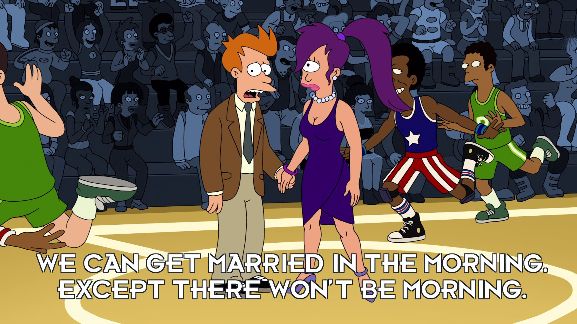 Philip J Fry: We can get married in the morning. Except there won't be morning.