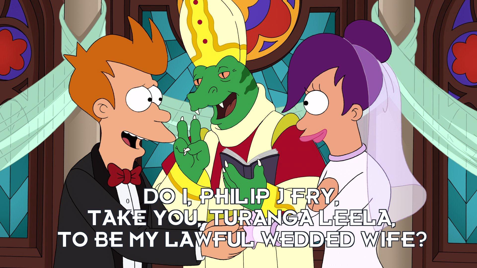 Philip J Fry: Do I, Philip J Fry, take you, Turanga Leela, to be my lawful wedded wife?